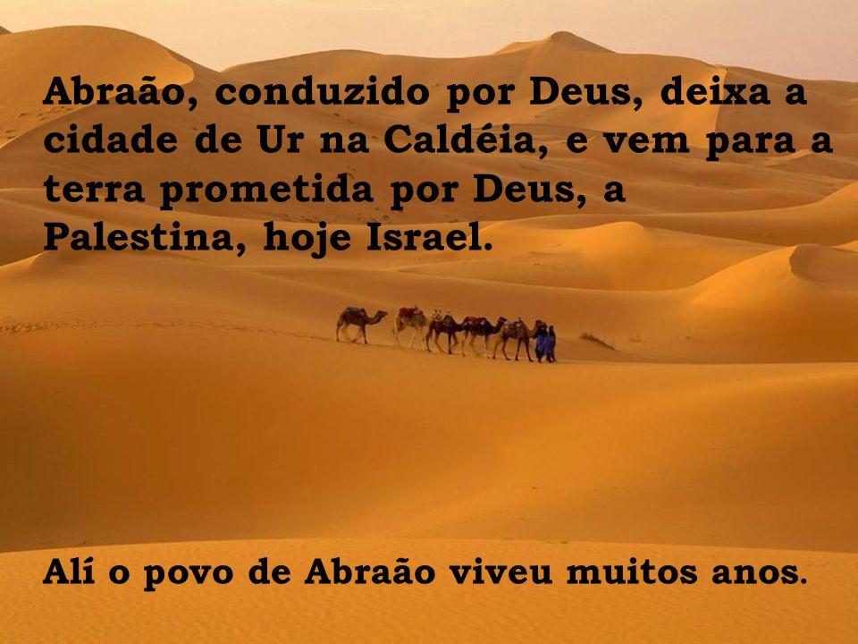 Abraão, conduzido por Deus, deixa a cidade de Ur na Caldéia, e vem para a terra prometida por Deus, a Palestina, hoje Israel.