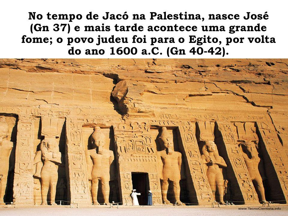 No tempo de Jacó na Palestina, nasce José (Gn 37) e mais tarde acontece uma grande fome; o povo judeu foi para o Egito, por volta do ano 1600 a.C.