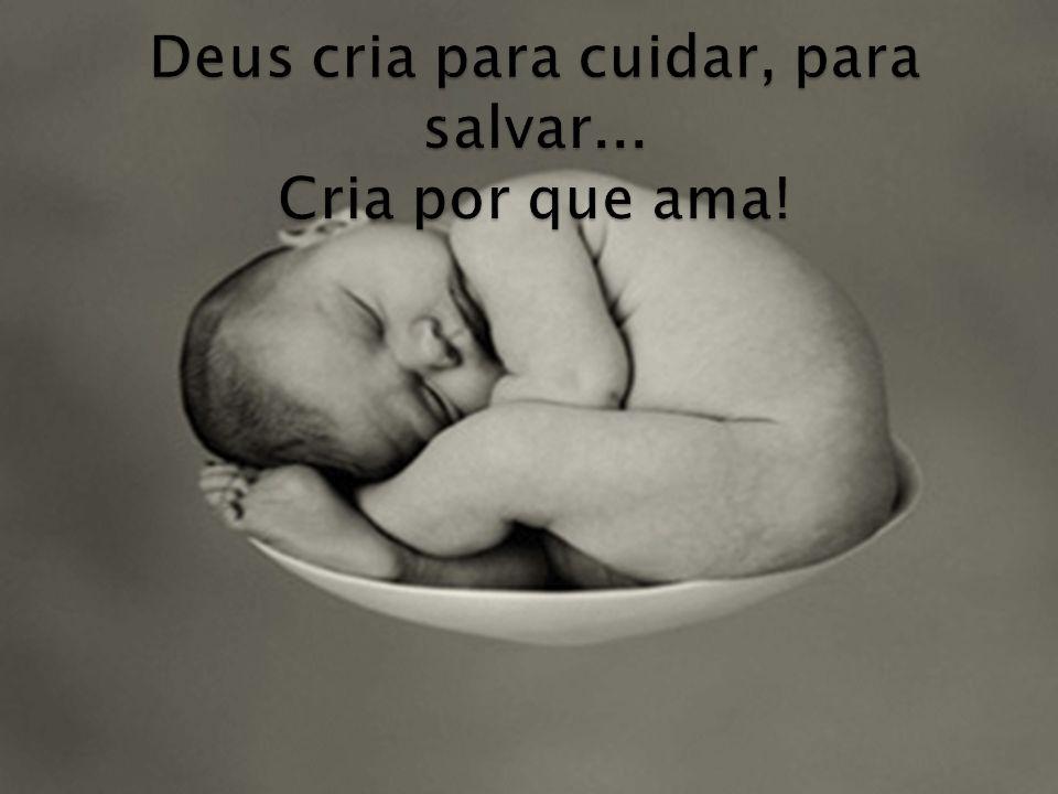 Deus cria para cuidar, para salvar... Cria por que ama!