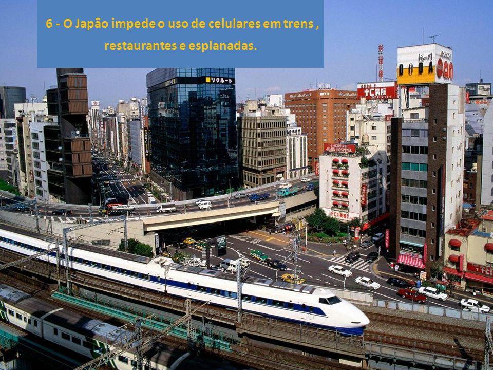 6 - O Japão impede o uso de celulares em trens , restaurantes e esplanadas.