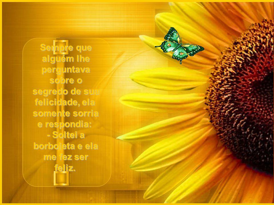 Sempre que alguém lhe perguntava sobre o segredo de sua felicidade, ela somente sorria e respondia: - Soltei a borboleta e ela me fez ser feliz.