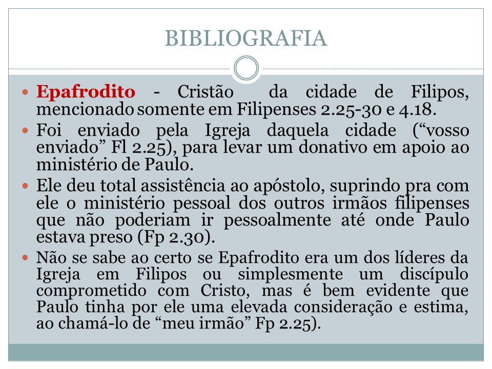 BIBLIOGRAFIA Epafrodito - Cristão da cidade de Filipos, mencionado somente em Filipenses 2.25-30 e 4.18.