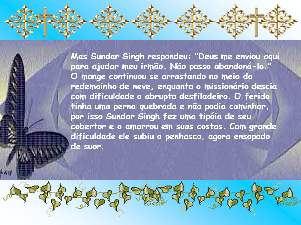 Mas Sundar Singh respondeu: Deus me enviou aqui para ajudar meu irmão