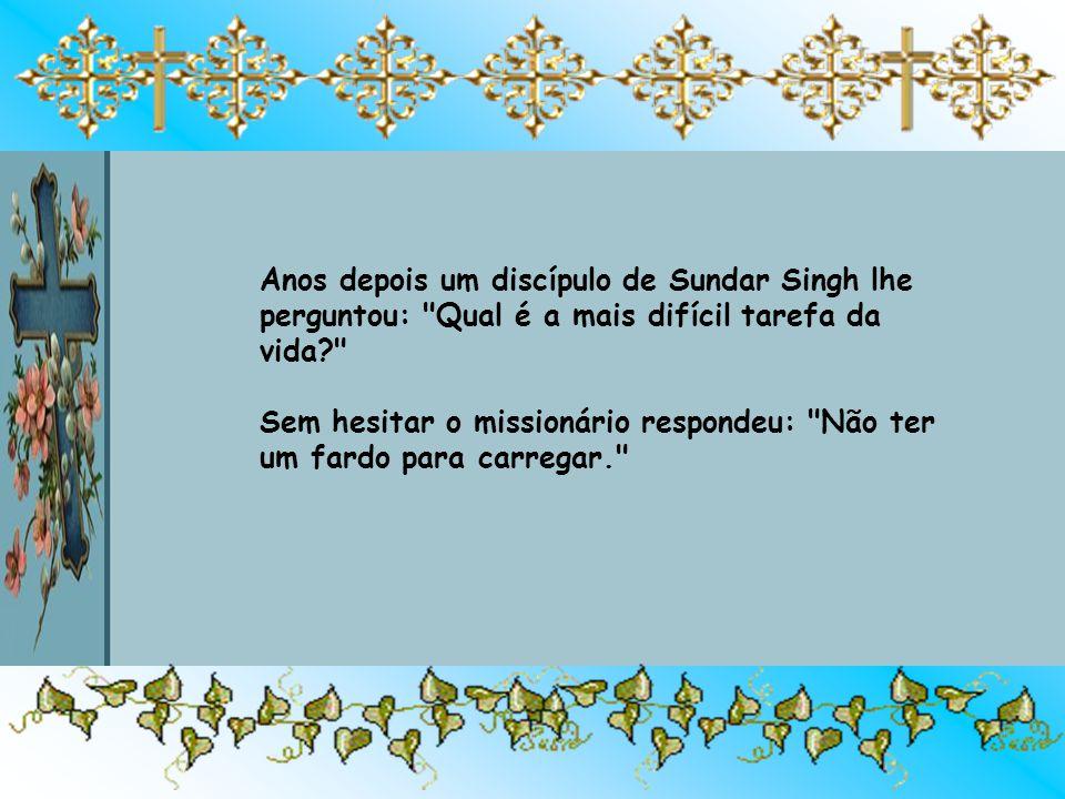 Anos depois um discípulo de Sundar Singh lhe perguntou: Qual é a mais difícil tarefa da vida Sem hesitar o missionário respondeu: Não ter um fardo para carregar.