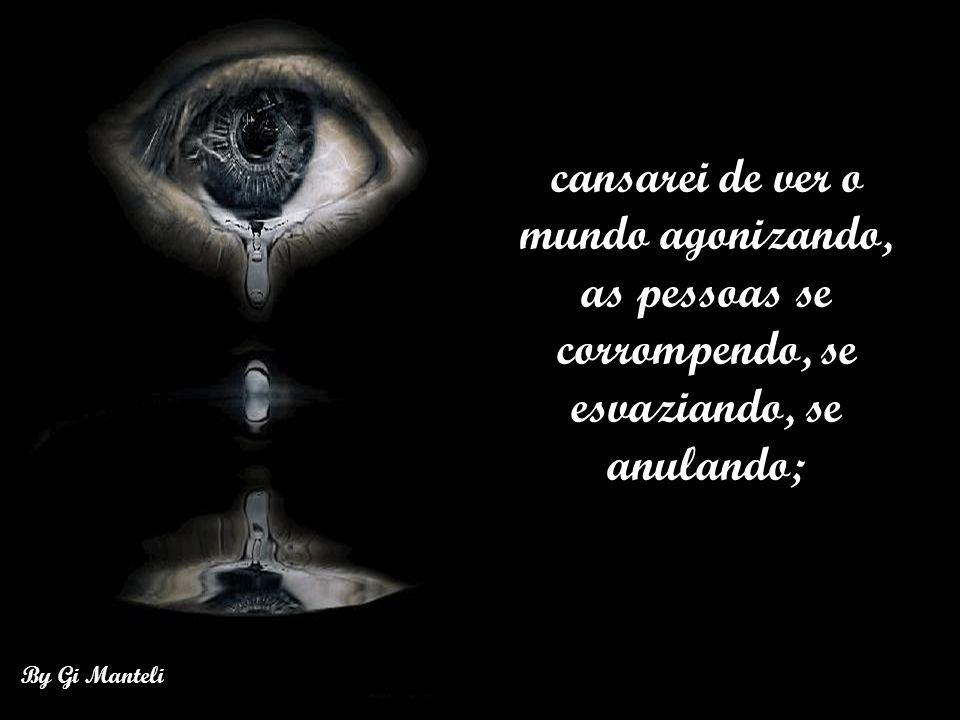 cansarei de ver o mundo agonizando, as pessoas se corrompendo, se esvaziando, se anulando;
