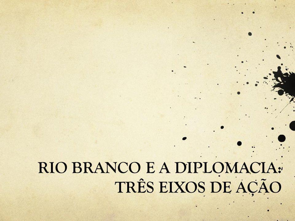 RIO BRANCO E A DIPLOMACIA: TRÊS EIXOS DE AÇÃO