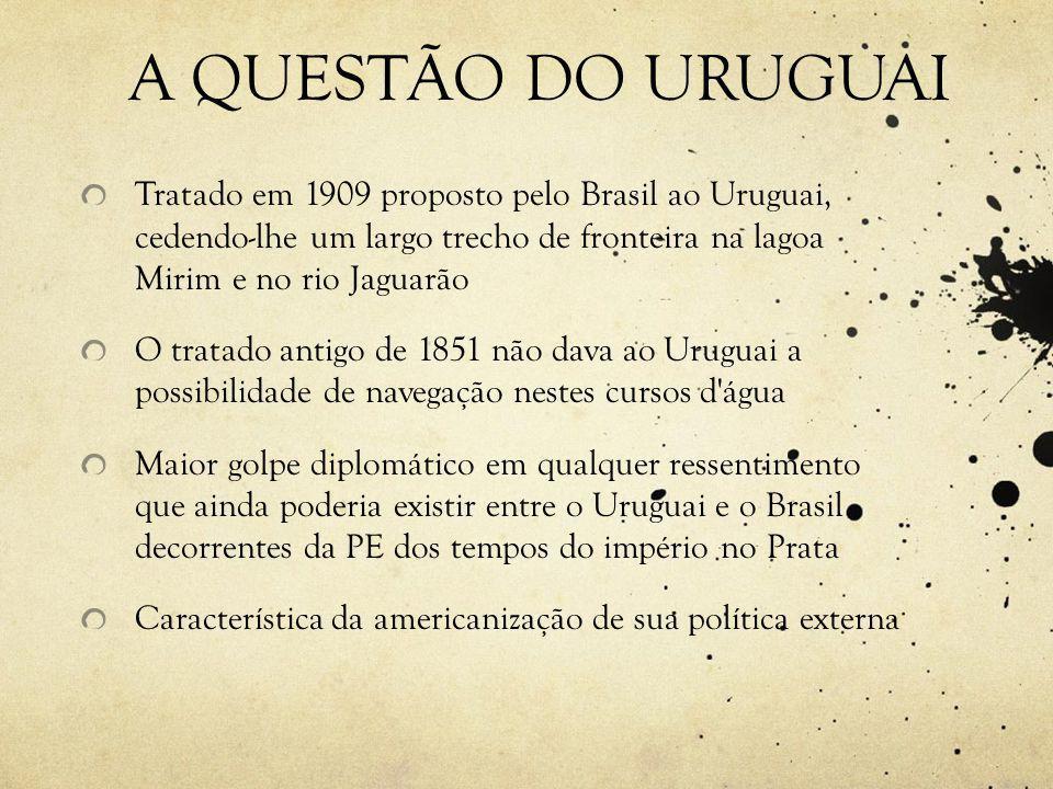 A QUESTÃO DO URUGUAI Tratado em 1909 proposto pelo Brasil ao Uruguai, cedendo-lhe um largo trecho de fronteira na lagoa Mirim e no rio Jaguarão.