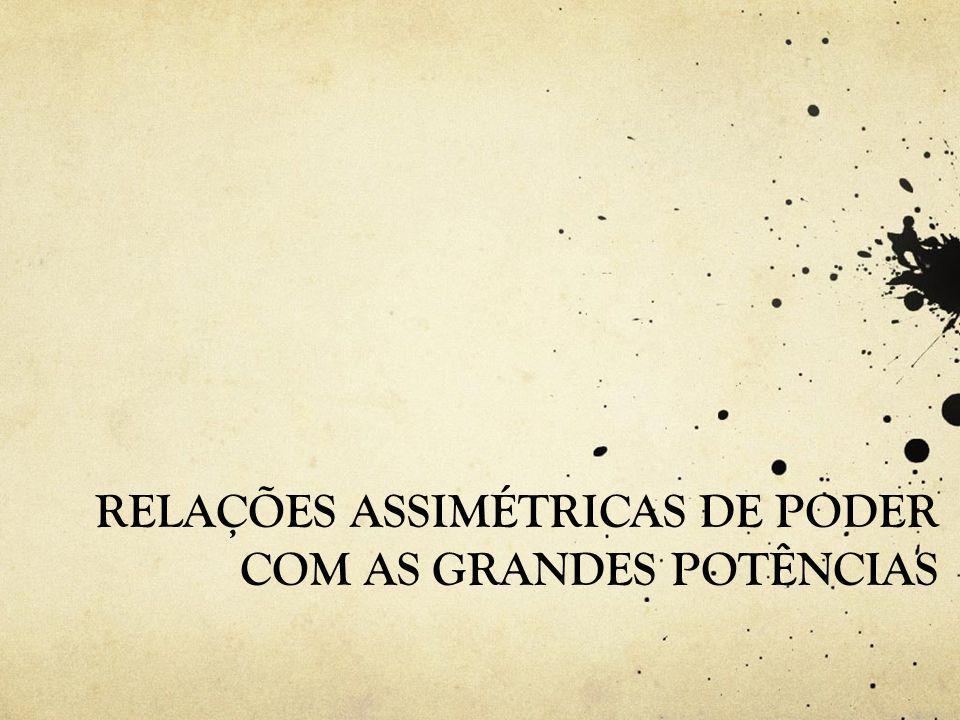 RELAÇÕES ASSIMÉTRICAS DE PODER COM AS GRANDES POTÊNCIAS