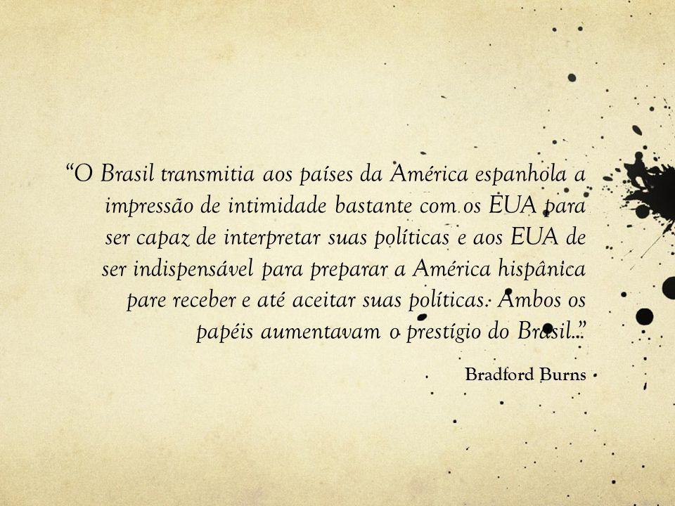 O Brasil transmitia aos países da América espanhola a impressão de intimidade bastante com os EUA para ser capaz de interpretar suas políticas e aos EUA de ser indispensável para preparar a América hispânica pare receber e até aceitar suas políticas. Ambos os papéis aumentavam o prestígio do Brasil.
