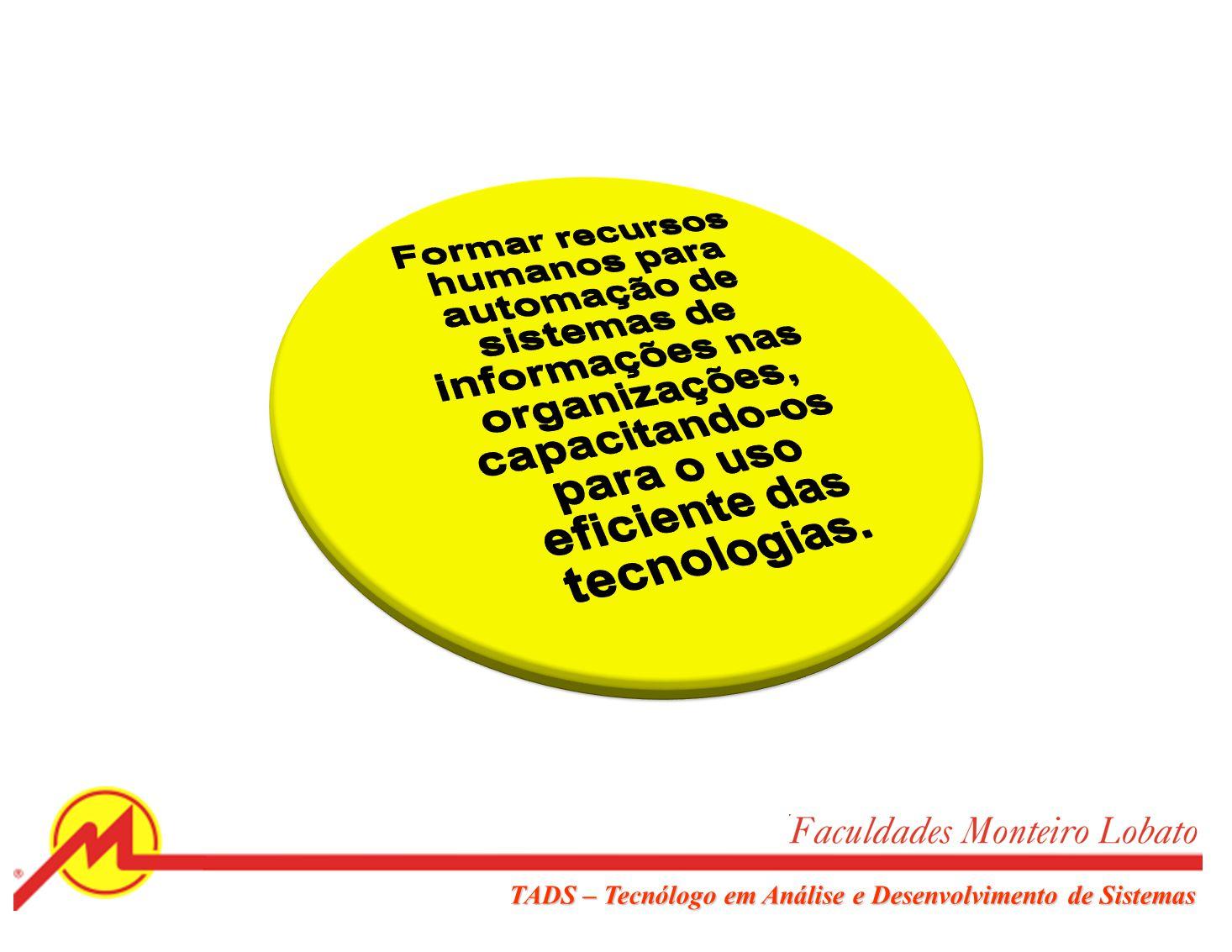 Formar recursos humanos para automação de sistemas de informações nas organizações, capacitando-os para o uso eficiente das tecnologias.