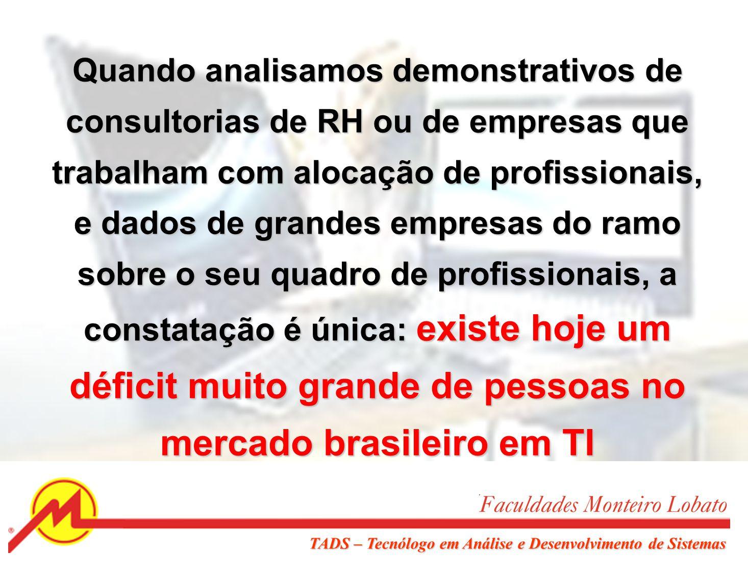 Quando analisamos demonstrativos de consultorias de RH ou de empresas que trabalham com alocação de profissionais, e dados de grandes empresas do ramo sobre o seu quadro de profissionais, a constatação é única: existe hoje um déficit muito grande de pessoas no mercado brasileiro em TI