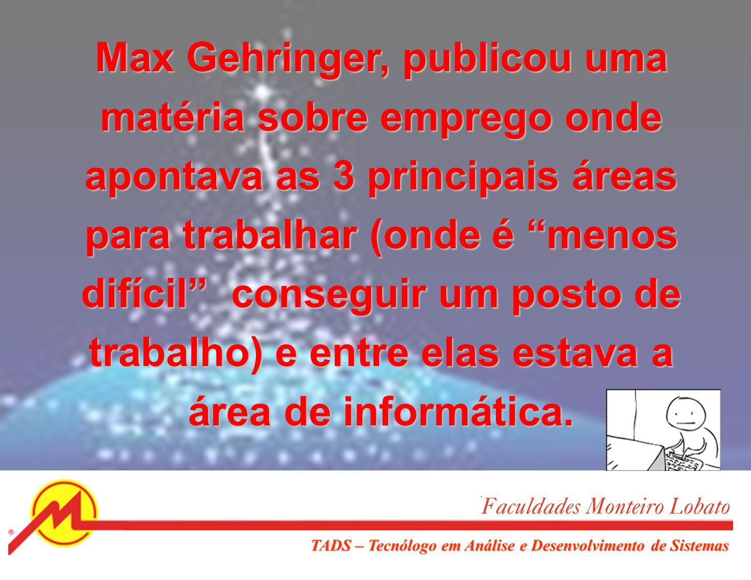 Max Gehringer, publicou uma matéria sobre emprego onde apontava as 3 principais áreas para trabalhar (onde é menos difícil conseguir um posto de trabalho) e entre elas estava a área de informática.