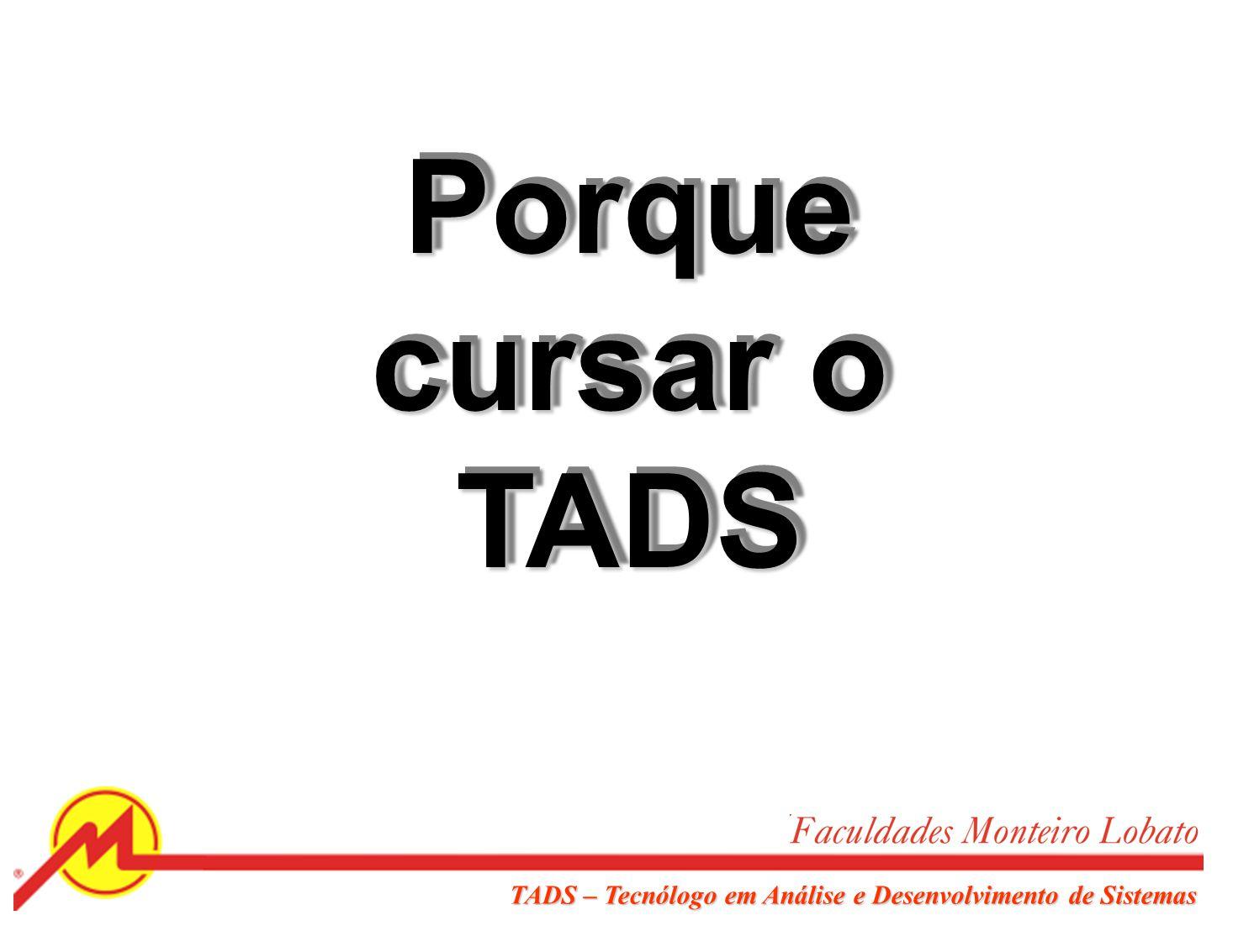 Porque cursar o TADS TADS – Tecnólogo em Análise e Desenvolvimento de Sistemas