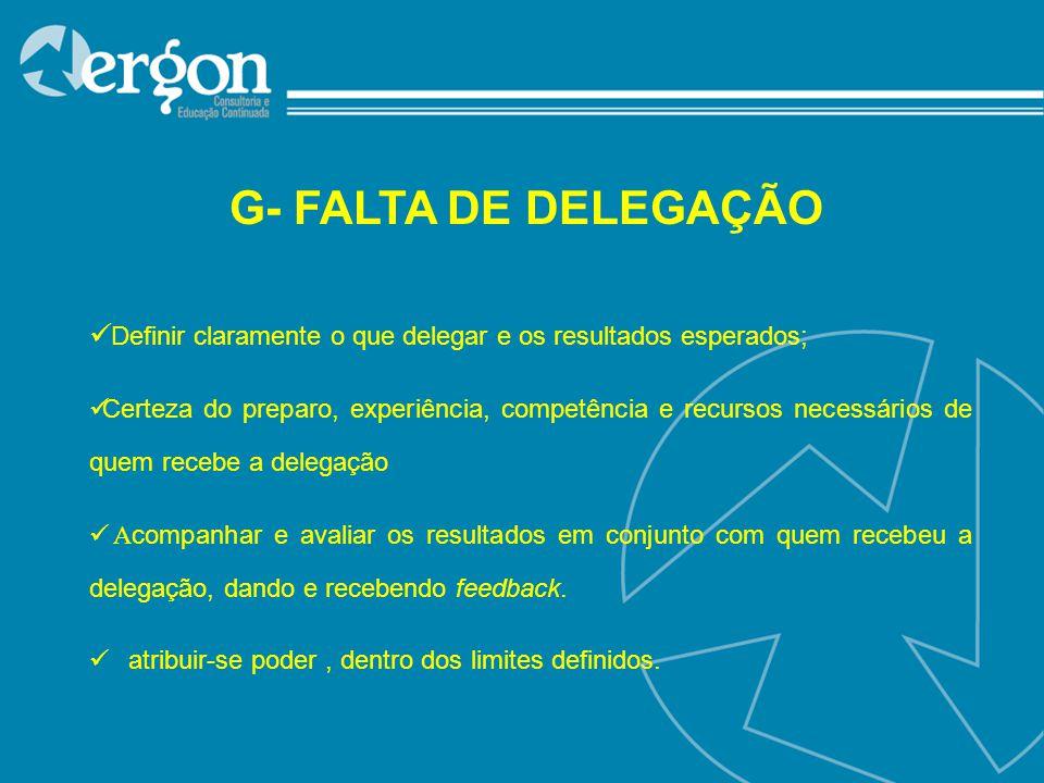 G- FALTA DE DELEGAÇÃO Definir claramente o que delegar e os resultados esperados;