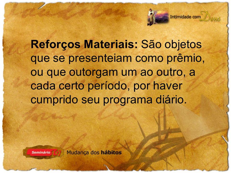 Reforços Materiais: São objetos que se presenteiam como prêmio, ou que outorgam um ao outro, a cada certo período, por haver cumprido seu programa diário.
