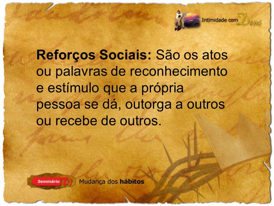 Reforços Sociais: São os atos ou palavras de reconhecimento e estímulo que a própria pessoa se dá, outorga a outros ou recebe de outros.