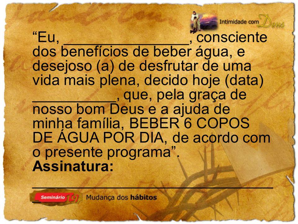 Eu, _______________, consciente dos benefícios de beber água, e desejoso (a) de desfrutar de uma vida mais plena, decido hoje (data) __________, que, pela graça de nosso bom Deus e a ajuda de minha família, BEBER 6 COPOS DE ÁGUA POR DIA, de acordo com o presente programa .