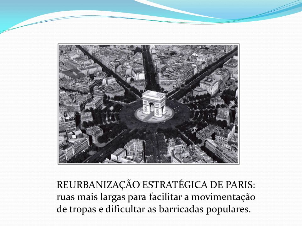 REURBANIZAÇÃO ESTRATÉGICA DE PARIS: ruas mais largas para facilitar a movimentação de tropas e dificultar as barricadas populares.