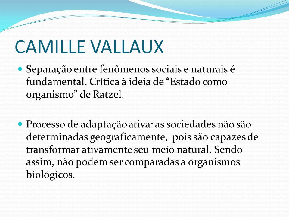 CAMILLE VALLAUX Separação entre fenômenos sociais e naturais é fundamental. Crítica à ideia de Estado como organismo de Ratzel.