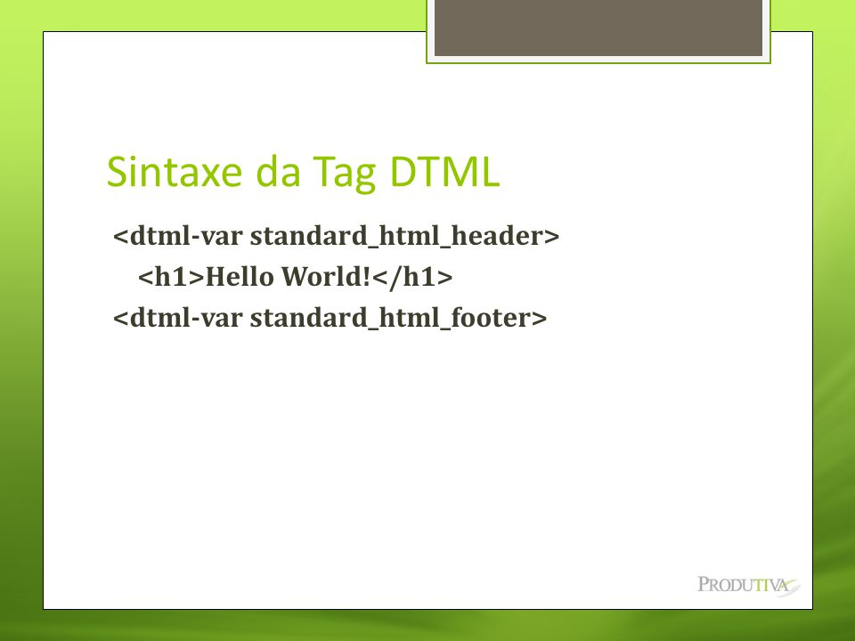 Sintaxe da Tag DTML <dtml-var standard_html_header> <h1>Hello World!</h1> <dtml-var standard_html_footer>