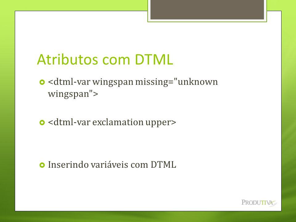 Atributos com DTML <dtml-var wingspan missing= unknown wingspan > <dtml-var exclamation upper> Inserindo variáveis com DTML.