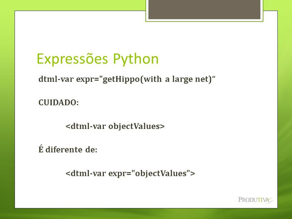 Expressões Python dtml-var expr= getHippo(with a large net) CUIDADO: <dtml-var objectValues> É diferente de: <dtml-var expr= objectValues >