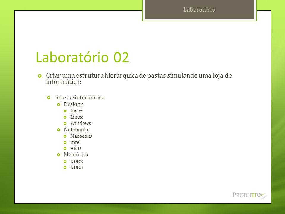Laboratório Laboratório 02. Criar uma estrutura hierárquica de pastas simulando uma loja de informática: