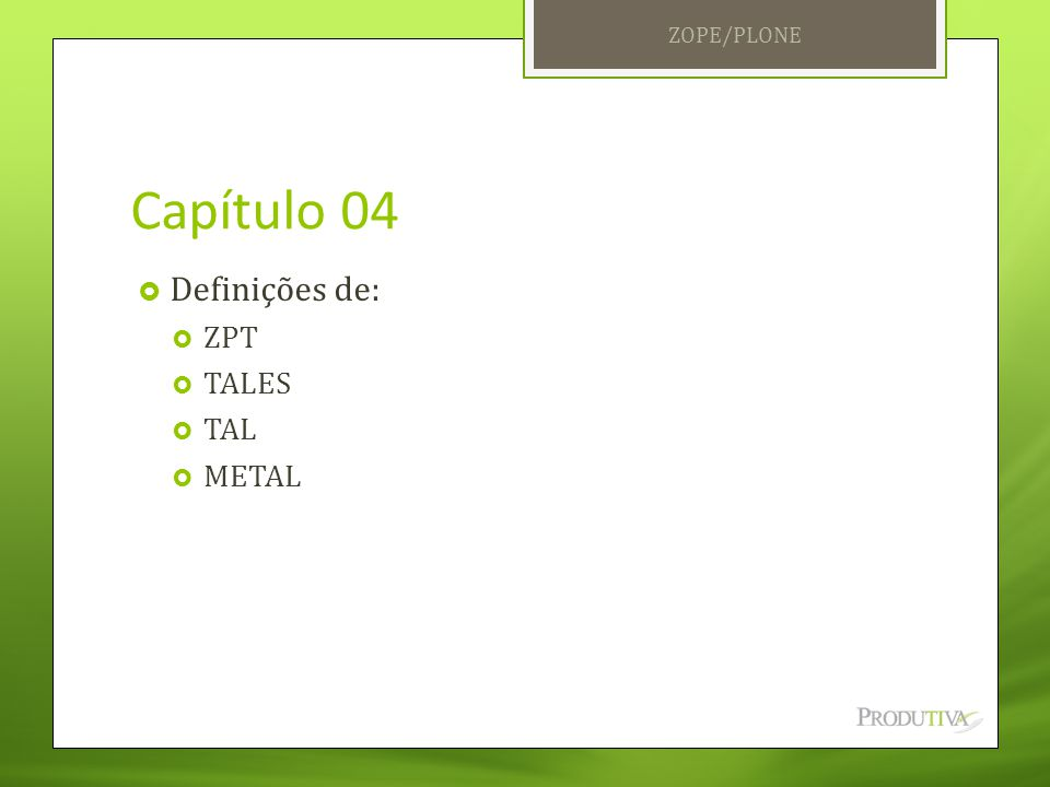 ZOPE/PLONE Capítulo 04 Definições de: ZPT TALES TAL METAL