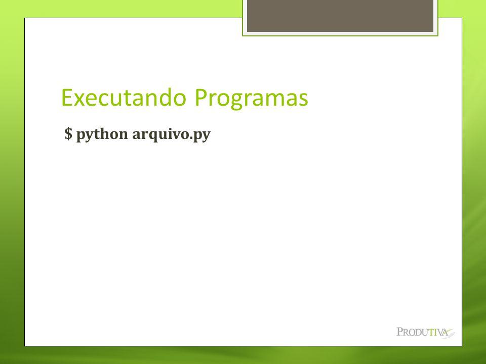 Executando Programas $ python arquivo.py