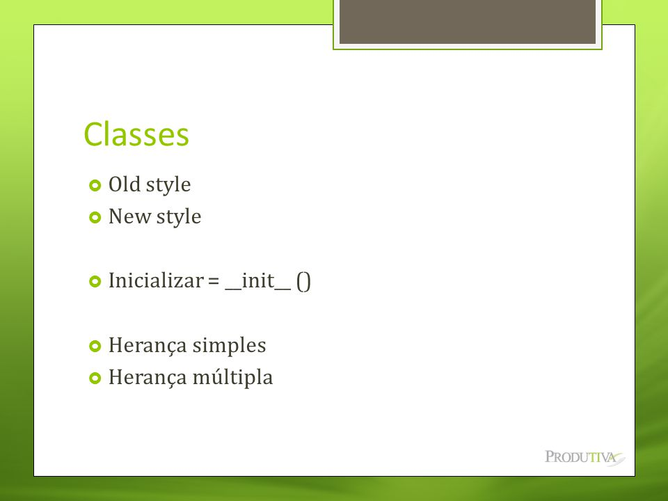 Classes Old style New style Inicializar = __init__ () Herança simples