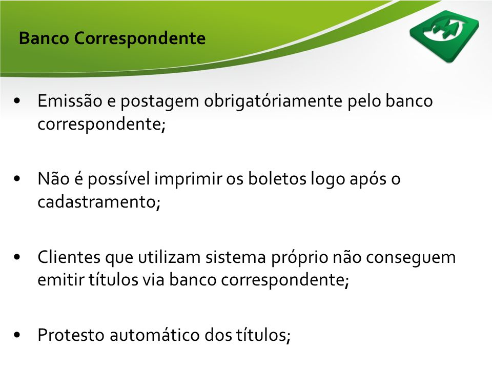 Banco Correspondente Emissão e postagem obrigatóriamente pelo banco correspondente; Não é possível imprimir os boletos logo após o cadastramento;