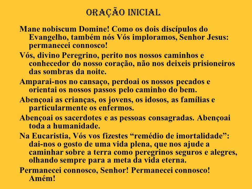 Oração Inicial Mane nobiscum Domine! Como os dois discípulos do Evangelho, também nós Vós imploramos, Senhor Jesus: permanecei connosco!