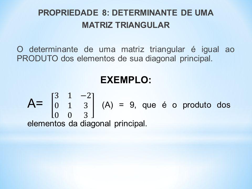 PROPRIEDADE 8: DETERMINANTE DE UMA MATRIZ TRIANGULAR O determinante de uma matriz triangular é igual ao PRODUTO dos elementos de sua diagonal principal.