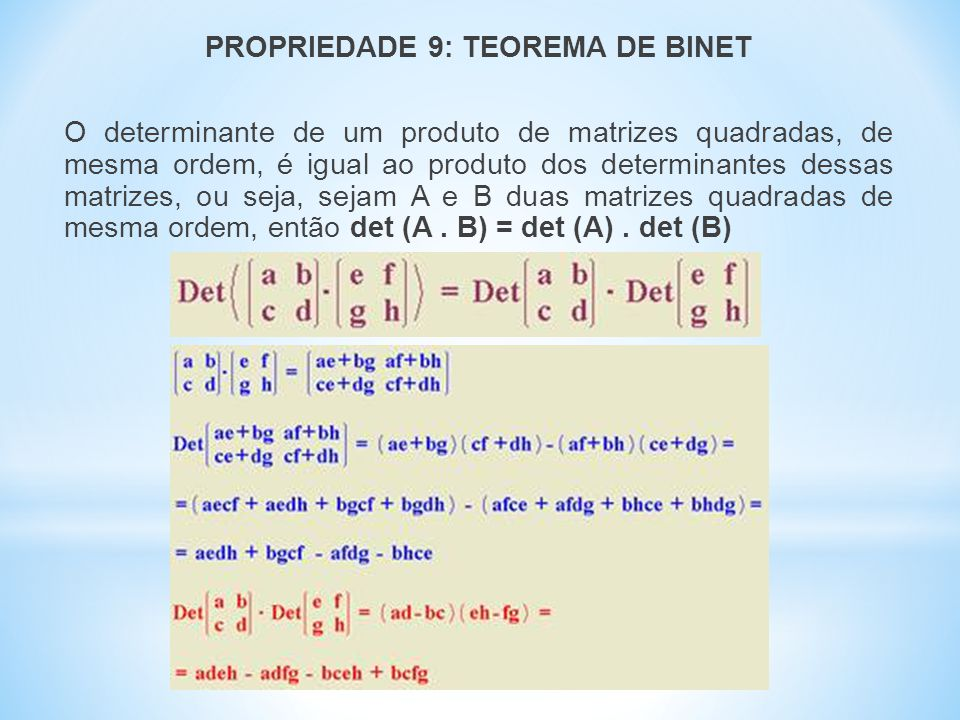 PROPRIEDADE 9: TEOREMA DE BINET O determinante de um produto de matrizes quadradas, de mesma ordem, é igual ao produto dos determinantes dessas matrizes, ou seja, sejam A e B duas matrizes quadradas de mesma ordem, então det (A .