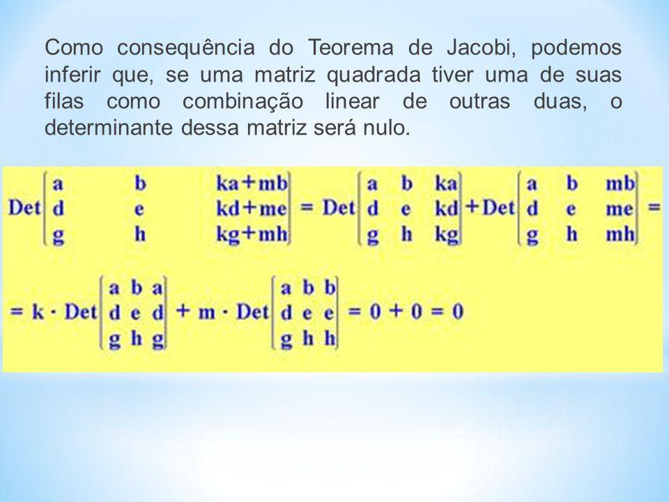 Como consequência do Teorema de Jacobi, podemos inferir que, se uma matriz quadrada tiver uma de suas filas como combinação linear de outras duas, o determinante dessa matriz será nulo.