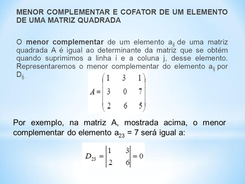 MENOR COMPLEMENTAR E COFATOR DE UM ELEMENTO DE UMA MATRIZ QUADRADA O menor complementar de um elemento aij de uma matriz quadrada A é igual ao determinante da matriz que se obtém quando suprimimos a linha i e a coluna j, desse elemento. Representaremos o menor complementar do elemento aij por Dij.