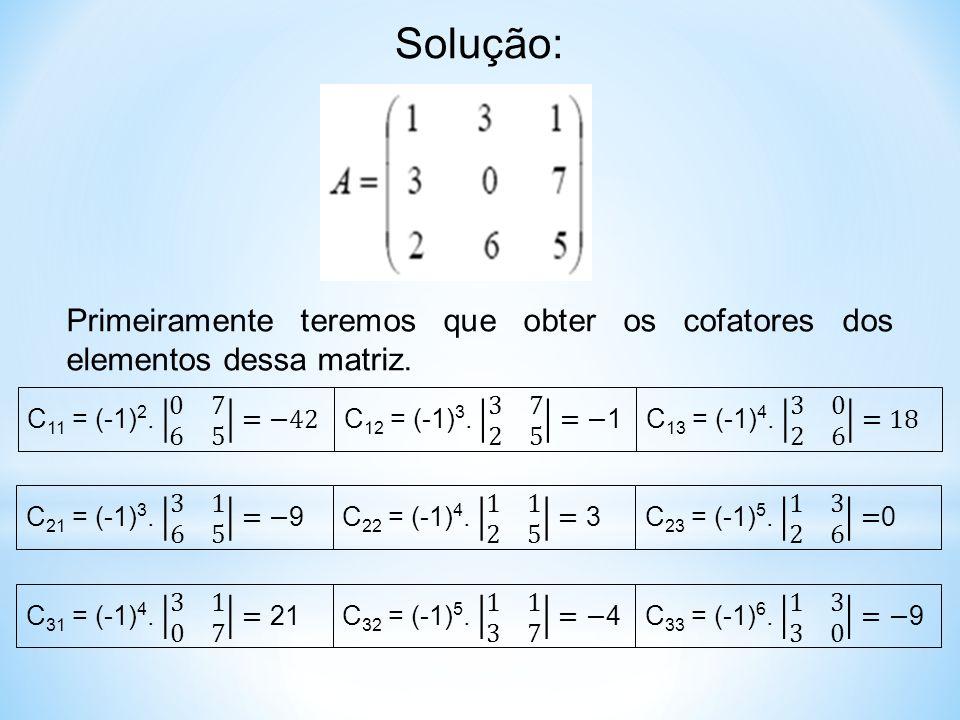 Solução: Primeiramente teremos que obter os cofatores dos elementos dessa matriz. C11 = (-1)2. 0 7 6 5 =−42.