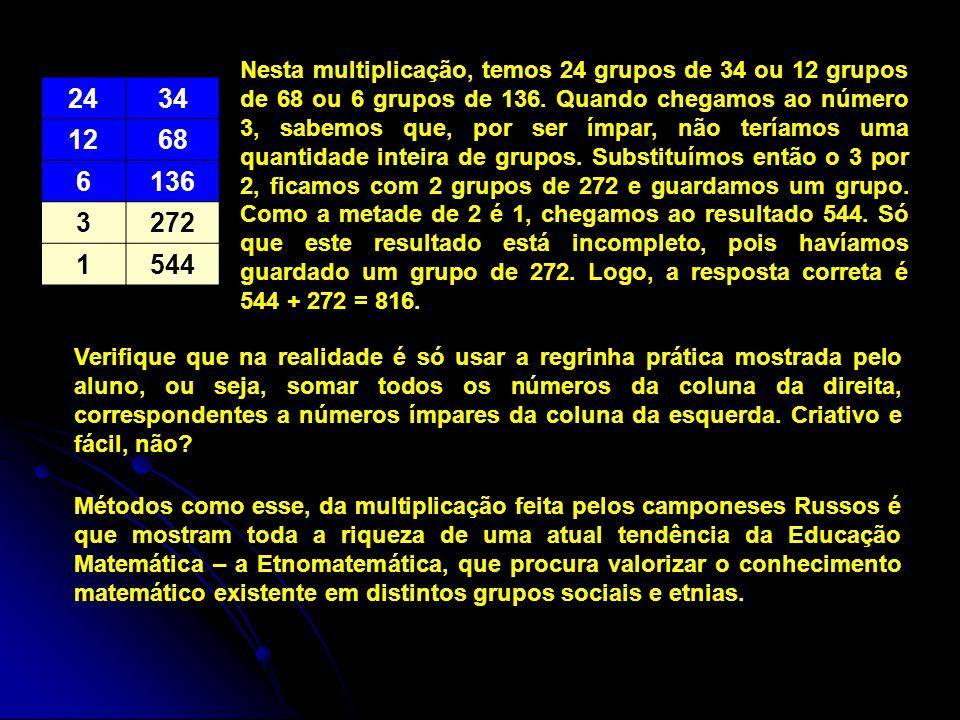 Nesta multiplicação, temos 24 grupos de 34 ou 12 grupos de 68 ou 6 grupos de 136. Quando chegamos ao número 3, sabemos que, por ser ímpar, não teríamos uma quantidade inteira de grupos. Substituímos então o 3 por 2, ficamos com 2 grupos de 272 e guardamos um grupo. Como a metade de 2 é 1, chegamos ao resultado 544. Só que este resultado está incompleto, pois havíamos guardado um grupo de 272. Logo, a resposta correta é 544 + 272 = 816.
