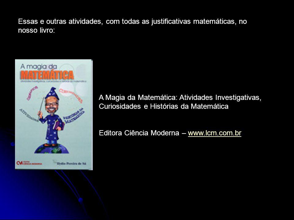 Essas e outras atividades, com todas as justificativas matemáticas, no nosso livro: