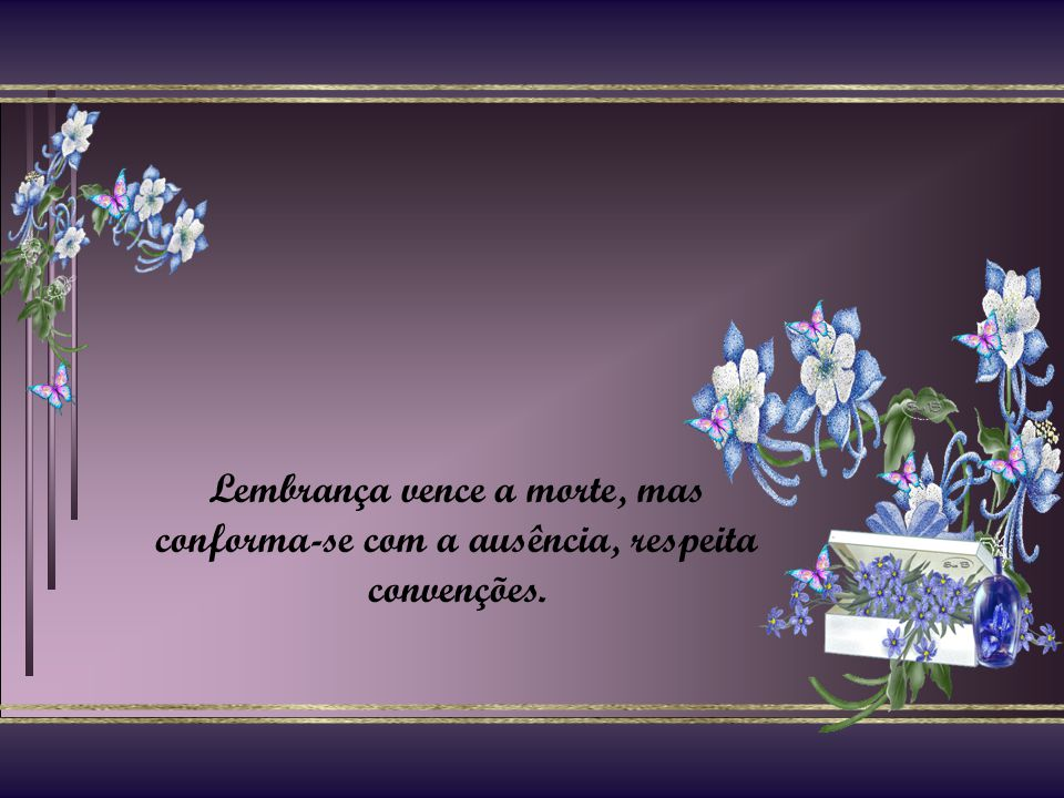 Lembrança vence a morte, mas conforma-se com a ausência, respeita convenções.