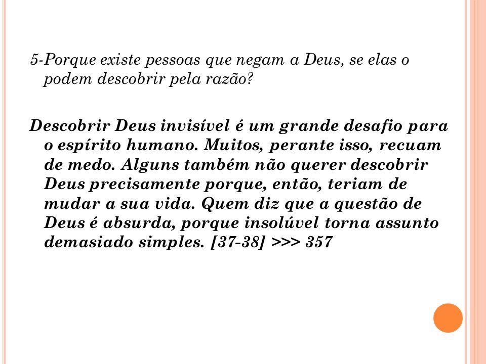5-Porque existe pessoas que negam a Deus, se elas o podem descobrir pela razão.