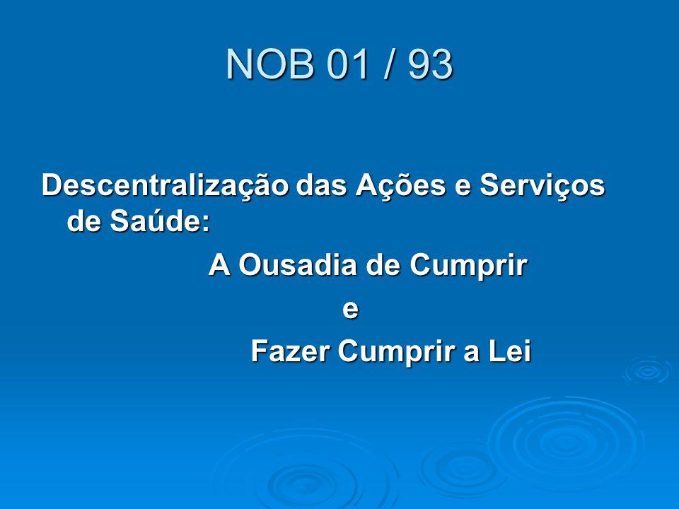 NOB 01 / 93 Descentralização das Ações e Serviços de Saúde: A Ousadia de Cumprir e Fazer Cumprir a Lei