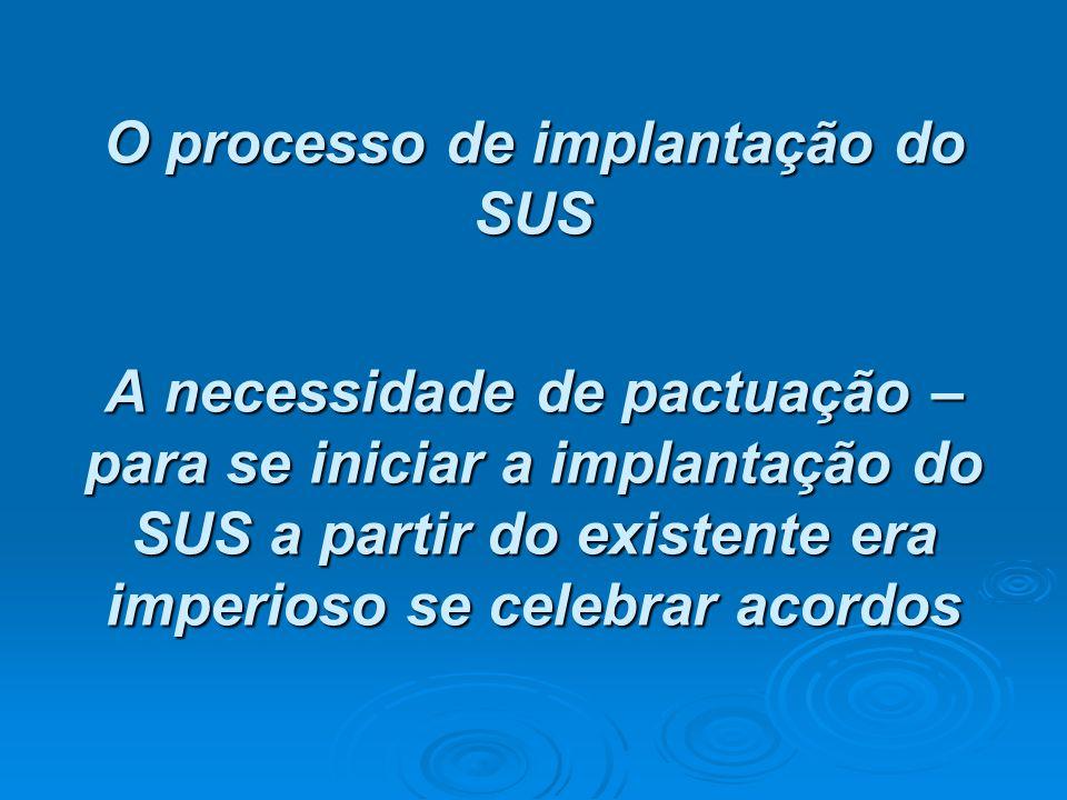 O processo de implantação do SUS A necessidade de pactuação – para se iniciar a implantação do SUS a partir do existente era imperioso se celebrar acordos