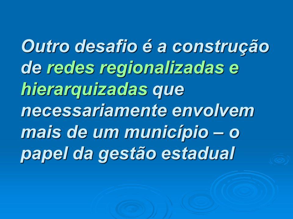 Outro desafio é a construção de redes regionalizadas e hierarquizadas que necessariamente envolvem mais de um município – o papel da gestão estadual