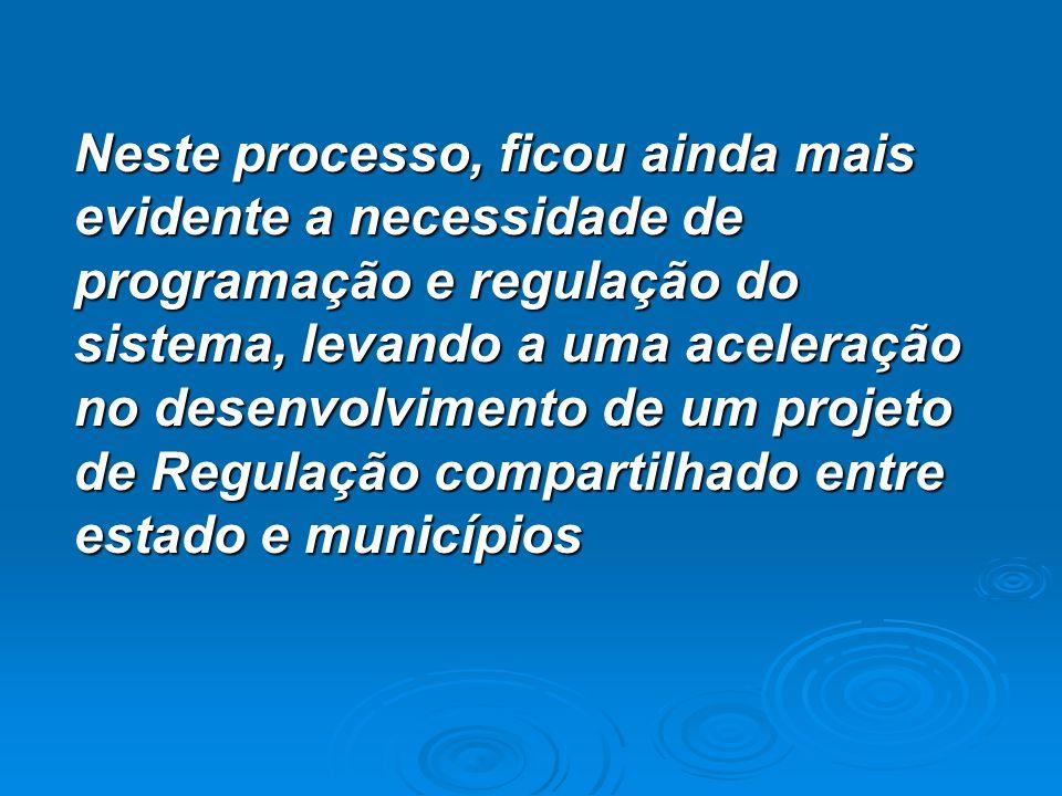 Neste processo, ficou ainda mais evidente a necessidade de programação e regulação do sistema, levando a uma aceleração no desenvolvimento de um projeto de Regulação compartilhado entre estado e municípios