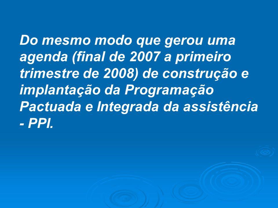 Do mesmo modo que gerou uma agenda (final de 2007 a primeiro trimestre de 2008) de construção e implantação da Programação Pactuada e Integrada da assistência - PPI.