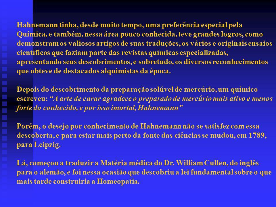 Hahnemann tinha, desde muito tempo, uma preferência especial pela Química, e também, nessa área pouco conhecida, teve grandes logros, como demonstram os valiosos artigos de suas traduções, os vários e originais ensaios científicos que faziam parte das revistas químicas especializadas, apresentando seus descobrimentos, e sobretudo, os diversos reconhecimentos que obteve de destacados alquimistas da época.