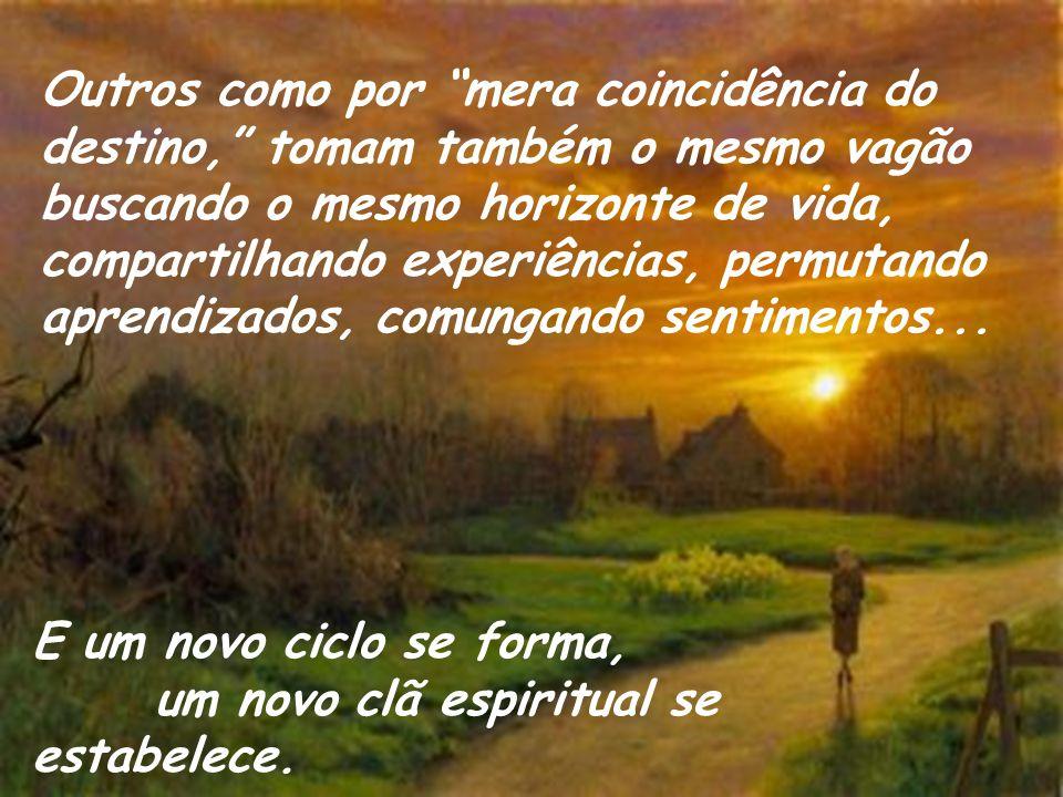 Outros como por mera coincidência do destino, tomam também o mesmo vagão buscando o mesmo horizonte de vida, compartilhando experiências, permutando aprendizados, comungando sentimentos...