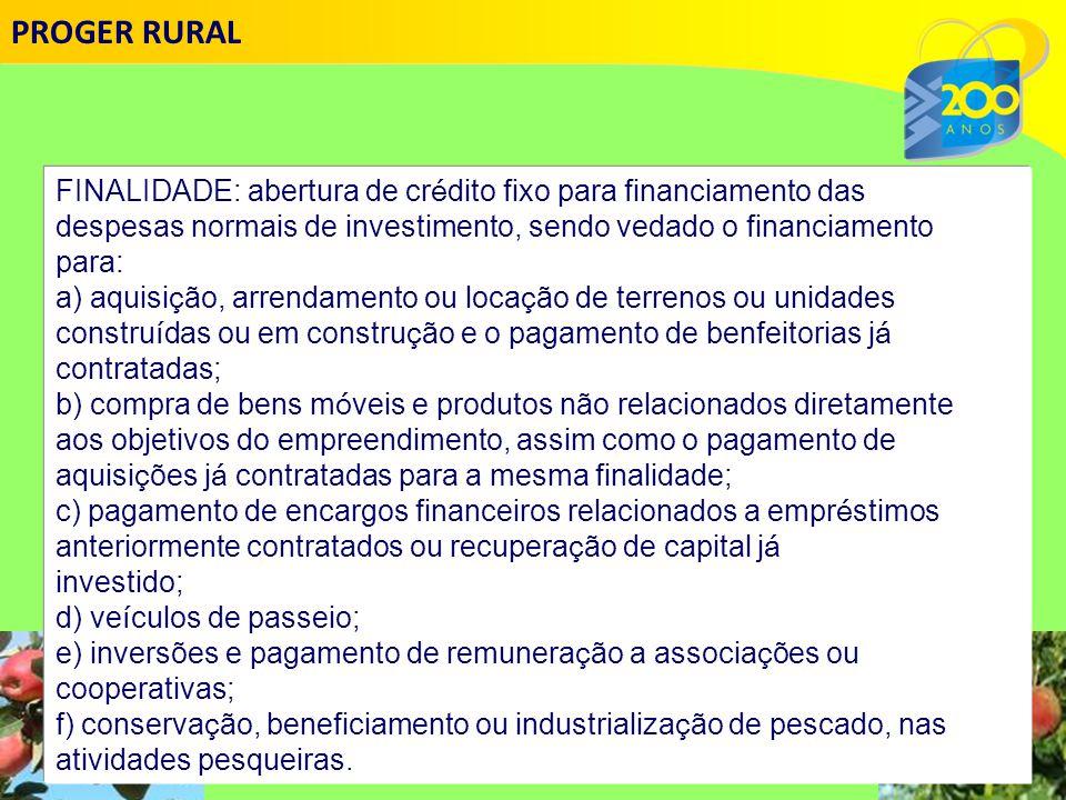 PROGER RURAL FINALIDADE: abertura de crédito fixo para financiamento das. despesas normais de investimento, sendo vedado o financiamento.