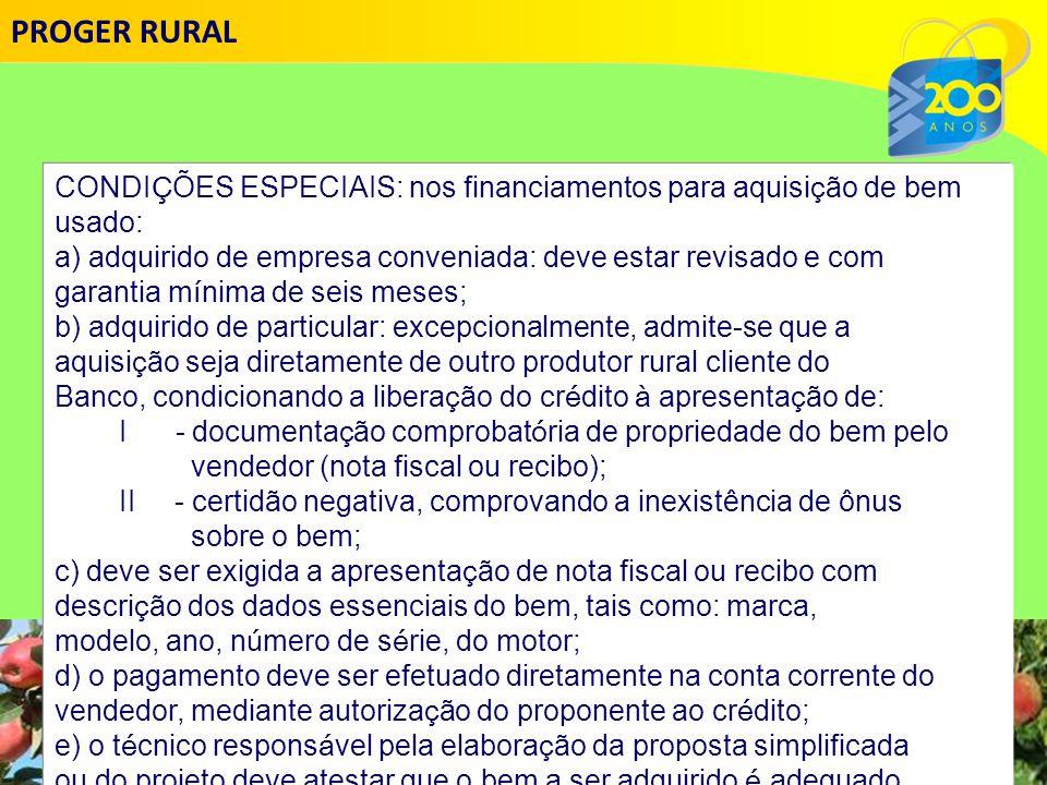 PROGER RURAL CONDIÇÕES ESPECIAIS: nos financiamentos para aquisição de bem. usado: a) adquirido de empresa conveniada: deve estar revisado e com.
